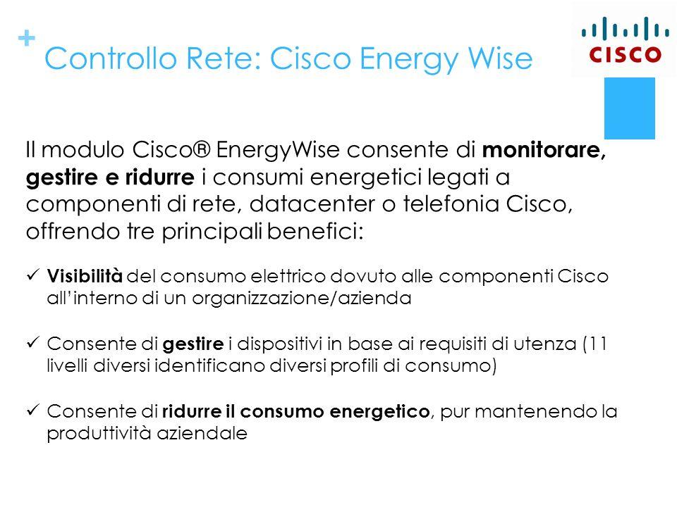 + Controllo Rete: Cisco Energy Wise Il modulo Cisco® EnergyWise consente di monitorare, gestire e ridurre i consumi energetici legati a componenti di rete, datacenter o telefonia Cisco, offrendo tre principali benefici: Visibilità del consumo elettrico dovuto alle componenti Cisco allinterno di un organizzazione/azienda Consente di gestire i dispositivi in base ai requisiti di utenza (11 livelli diversi identificano diversi profili di consumo) Consente di ridurre il consumo energetico, pur mantenendo la produttività aziendale