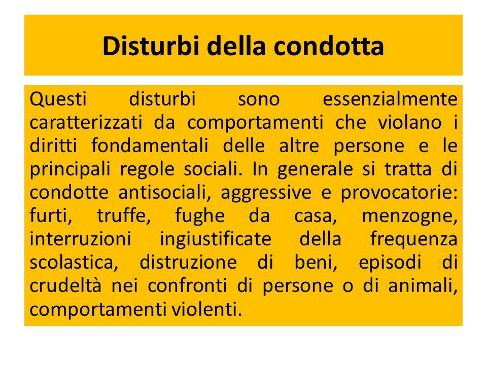 Disturbi della condotta Questi disturbi sono essenzialmente caratterizzati da comportamenti che violano i diritti fondamentali delle altre persone e l