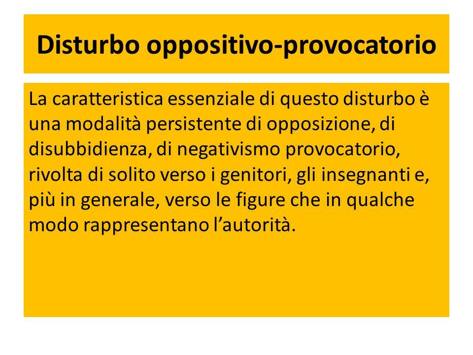 Disturbo oppositivo-provocatorio La caratteristica essenziale di questo disturbo è una modalità persistente di opposizione, di disubbidienza, di negat