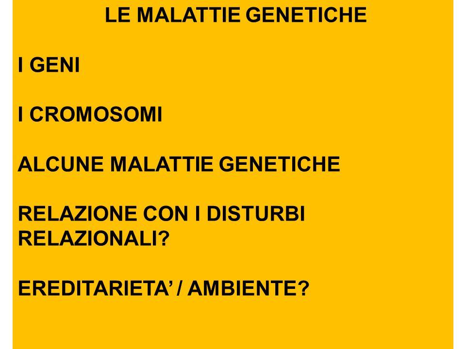 LE MALATTIE GENETICHE I GENI I CROMOSOMI ALCUNE MALATTIE GENETICHE RELAZIONE CON I DISTURBI RELAZIONALI? EREDITARIETA / AMBIENTE?