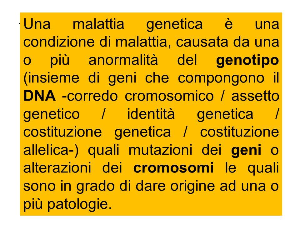 . Una malattia genetica è una condizione di malattia, causata da una o più anormalità del genotipo (insieme di geni che compongono il DNA -corredo cro