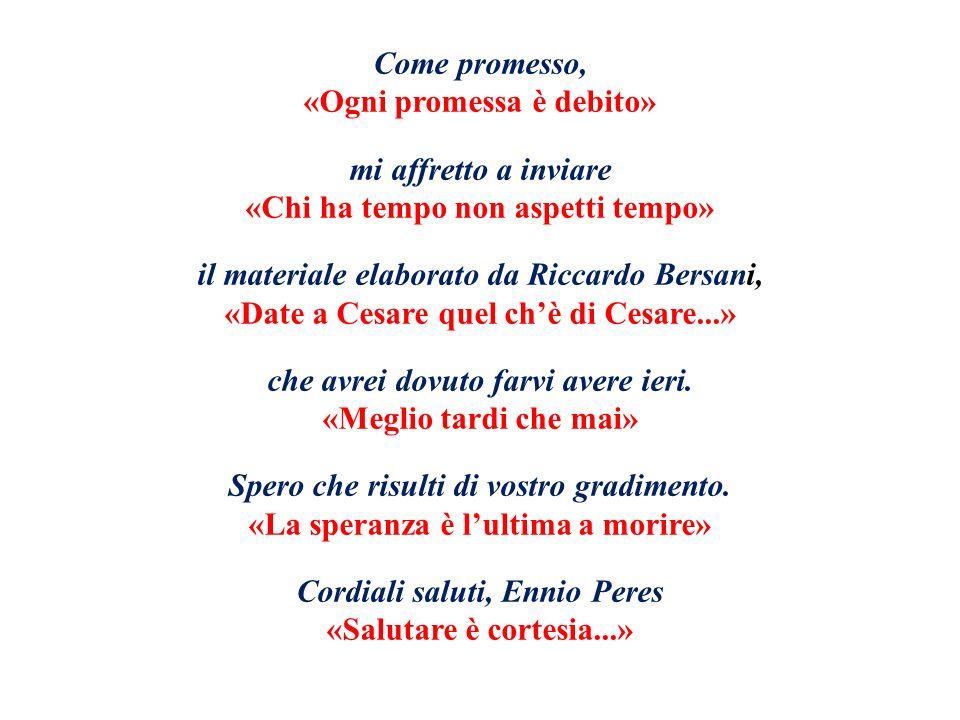 Come promesso, «Ogni promessa è debito» mi affretto a inviare «Chi ha tempo non aspetti tempo» il materiale elaborato da Riccardo Bersani, «Date a Cesare quel chè di Cesare...» che avrei dovuto farvi avere ieri.