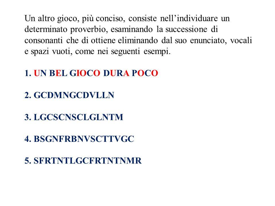 Un altro gioco, più conciso, consiste nellindividuare un determinato proverbio, esaminando la successione di consonanti che di ottiene eliminando dal suo enunciato, vocali e spazi vuoti, come nei seguenti esempi.
