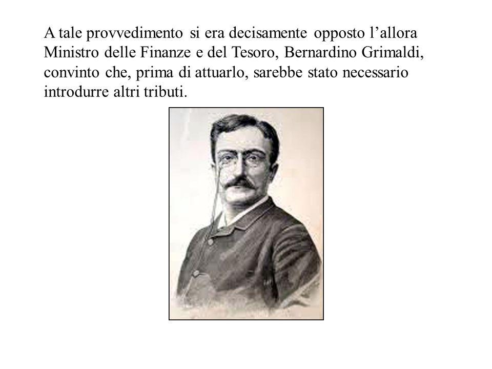 A tale provvedimento si era decisamente opposto lallora Ministro delle Finanze e del Tesoro, Bernardino Grimaldi, convinto che, prima di attuarlo, sarebbe stato necessario introdurre altri tributi.