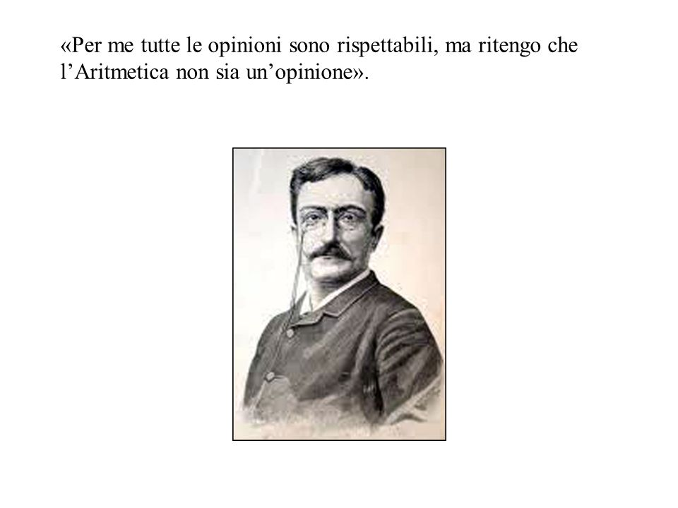«Per me tutte le opinioni sono rispettabili, ma ritengo che lAritmetica non sia unopinione».