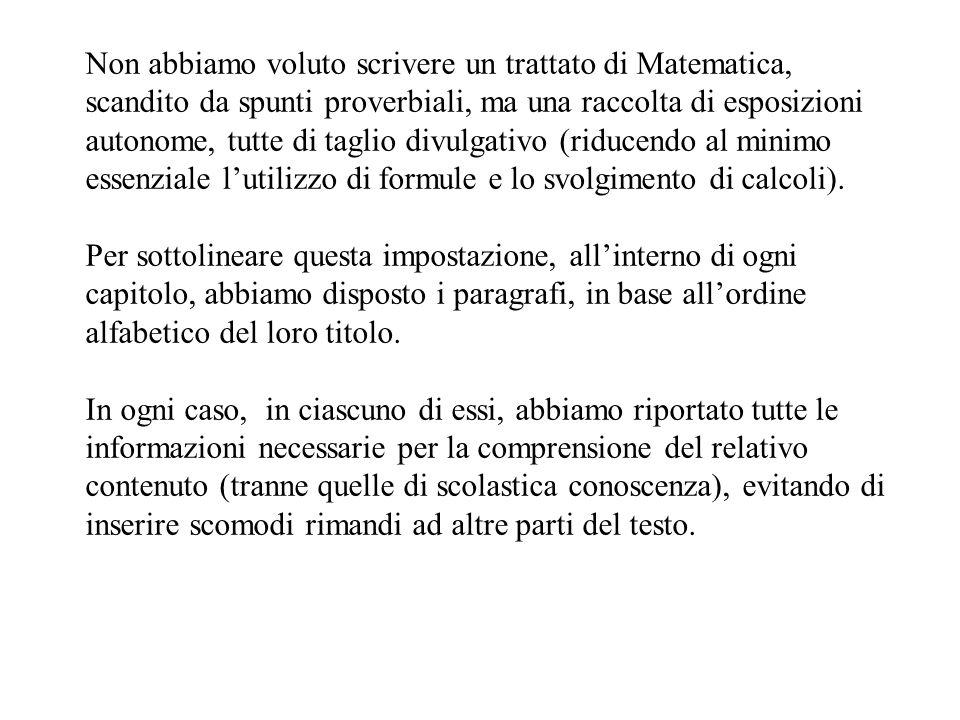 Non abbiamo voluto scrivere un trattato di Matematica, scandito da spunti proverbiali, ma una raccolta di esposizioni autonome, tutte di taglio divulgativo (riducendo al minimo essenziale lutilizzo di formule e lo svolgimento di calcoli).