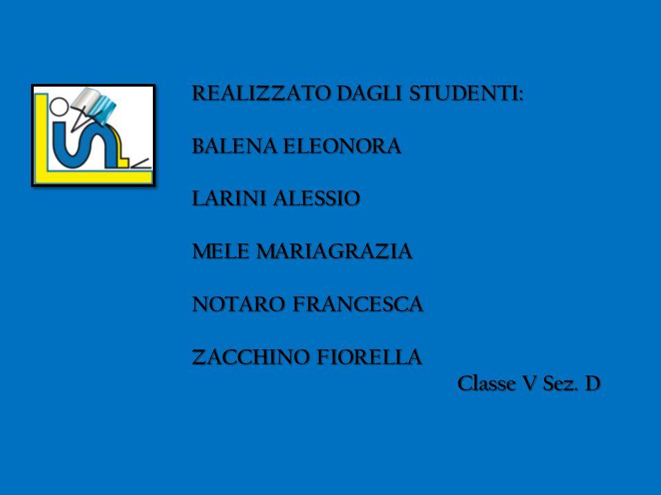 REALIZZATO DAGLI STUDENTI: BALENA ELEONORA LARINI ALESSIO MELE MARIAGRAZIA NOTARO FRANCESCA ZACCHINO FIORELLA Classe V Sez. D