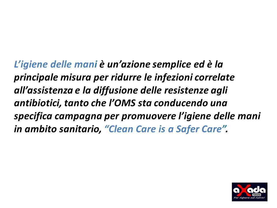 Ligiene delle mani è unazione semplice ed è la principale misura per ridurre le infezioni correlate allassistenza e la diffusione delle resistenze agli antibiotici, tanto che lOMS sta conducendo una specifica campagna per promuovere ligiene delle mani in ambito sanitario, Clean Care is a Safer Care.