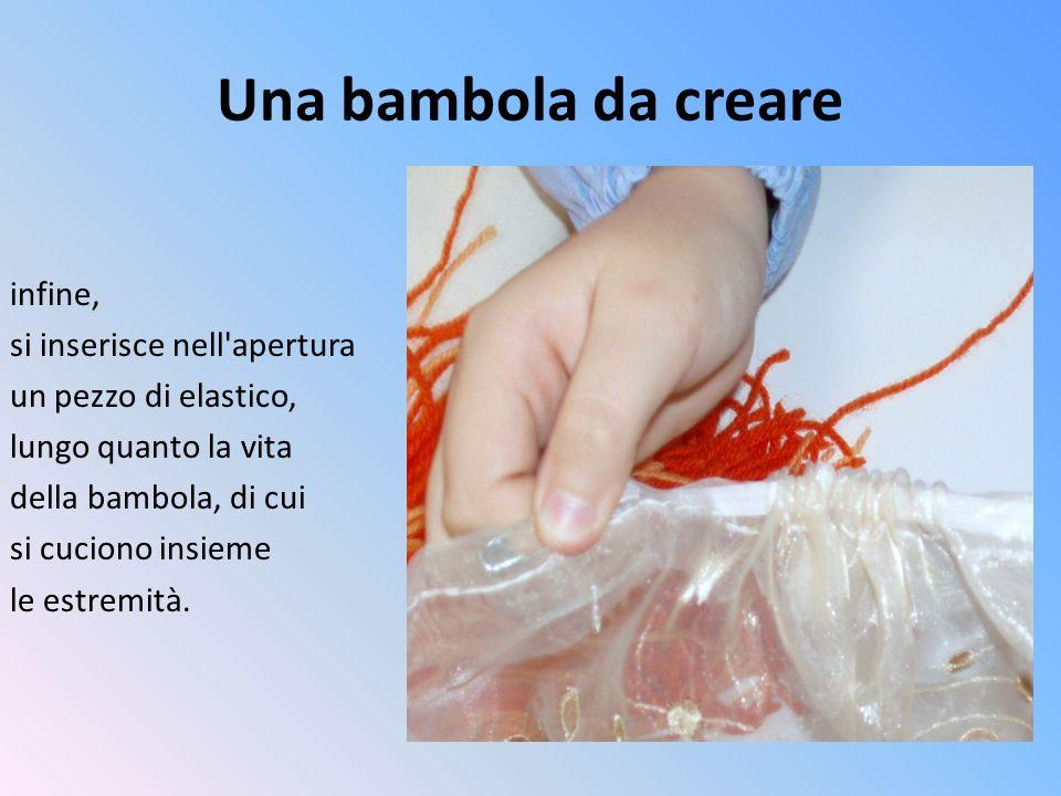 Una bambola da creare infine, si inserisce nell'apertura un pezzo di elastico, lungo quanto la vita della bambola, di cui si cuciono insieme le estrem