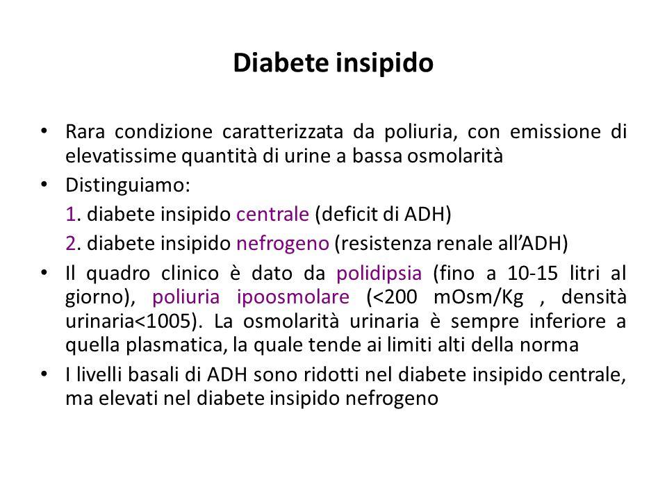 Diabete insipido Rara condizione caratterizzata da poliuria, con emissione di elevatissime quantità di urine a bassa osmolarità Distinguiamo: 1. diabe