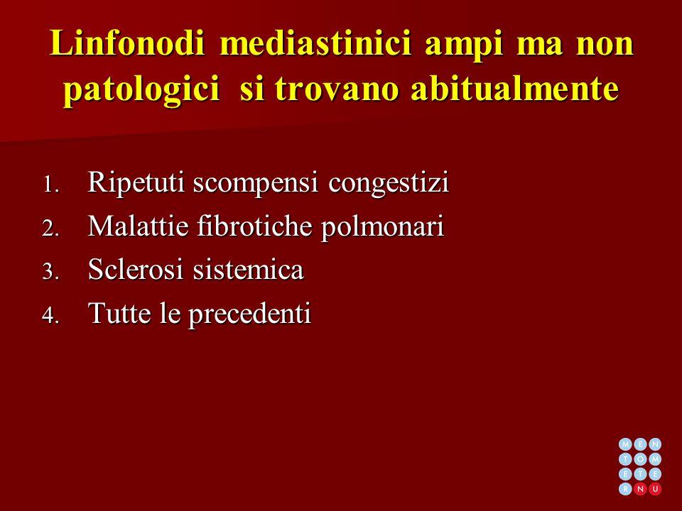 Linfonodi mediastinici ampi ma non patologici si trovano abitualmente 1. Ripetuti scompensi congestizi 2. Malattie fibrotiche polmonari 3. Sclerosi si