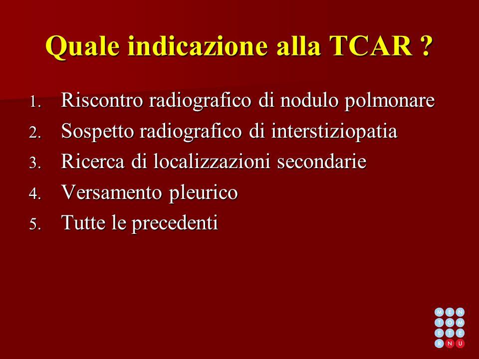 Quale indicazione alla TCAR ? 1. Riscontro radiografico di nodulo polmonare 2. Sospetto radiografico di interstiziopatia 3. Ricerca di localizzazioni