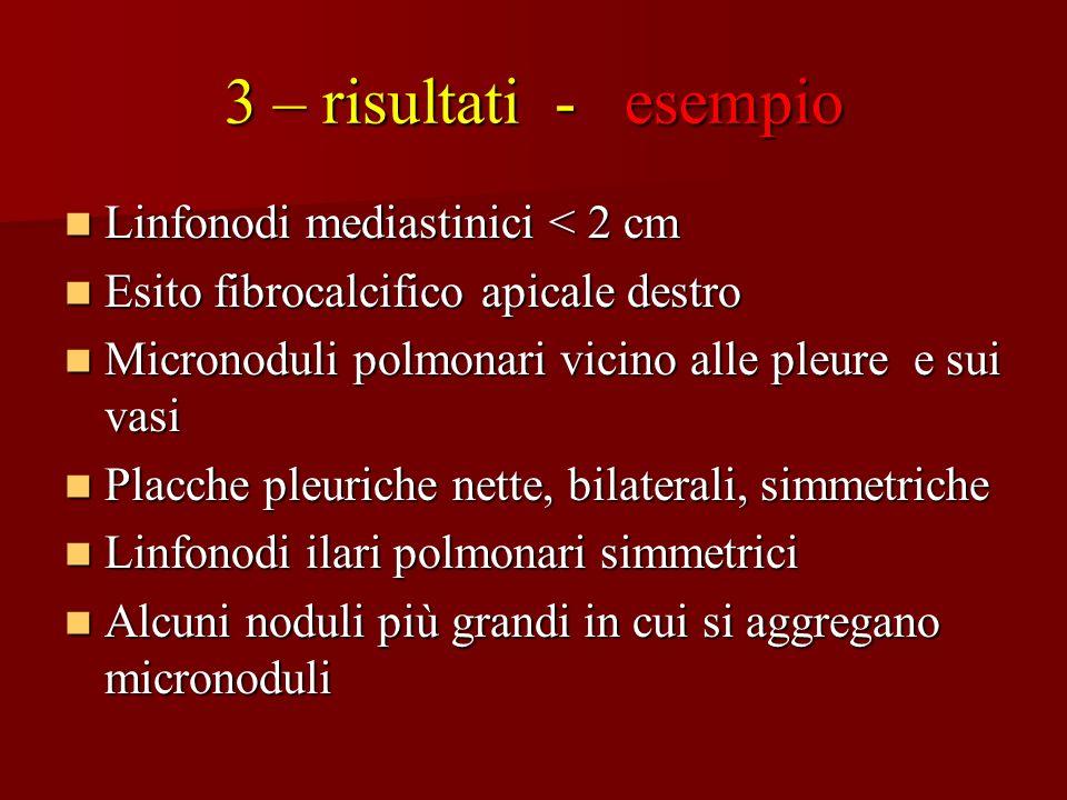 3 – risultati - esempio Linfonodi mediastinici < 2 cm Linfonodi mediastinici < 2 cm Esito fibrocalcifico apicale destro Esito fibrocalcifico apicale d