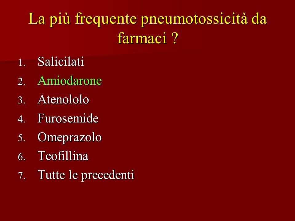 La più frequente pneumotossicità da farmaci ? 1. Salicilati 2. Amiodarone 3. Atenololo 4. Furosemide 5. Omeprazolo 6. Teofillina 7. Tutte le precedent