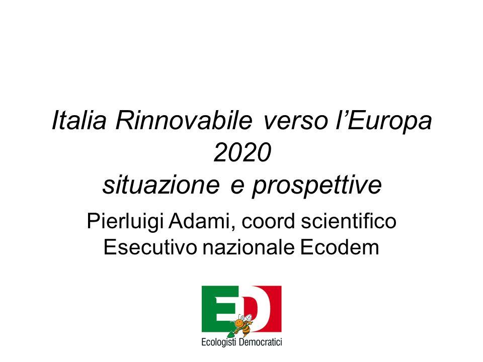 Italia Rinnovabile verso lEuropa 2020 situazione e prospettive Pierluigi Adami, coord scientifico Esecutivo nazionale Ecodem