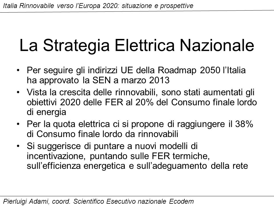 La Strategia Elettrica Nazionale Per seguire gli indirizzi UE della Roadmap 2050 lItalia ha approvato la SEN a marzo 2013 Vista la crescita delle rinnovabili, sono stati aumentati gli obiettivi 2020 delle FER al 20% del Consumo finale lordo di energia Per la quota elettrica ci si propone di raggiungere il 38% di Consumo finale lordo da rinnovabili Si suggerisce di puntare a nuovi modelli di incentivazione, puntando sulle FER termiche, sullefficienza energetica e sulladeguamento della rete Italia Rinnovabile verso lEuropa 2020: situazione e prospettive Pierluigi Adami, coord.