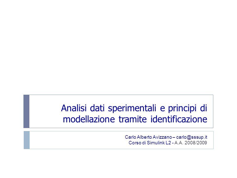Analisi dati sperimentali e principi di modellazione tramite identificazione Carlo Alberto Avizzano – carlo@sssup.it Corso di Simulink L2 - A.A. 2008/