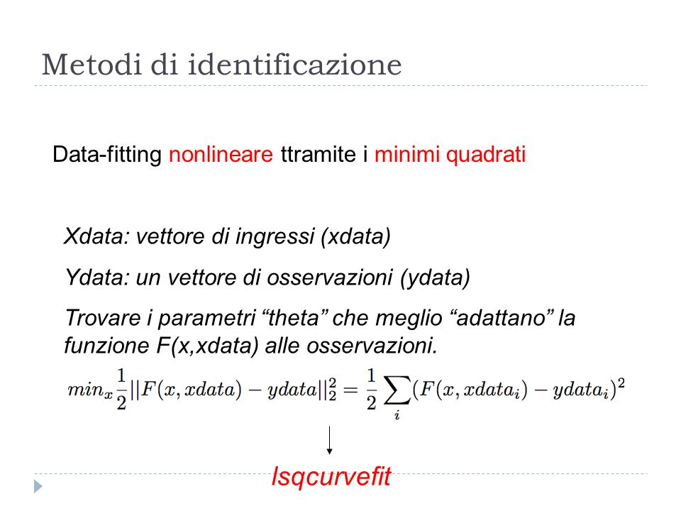 Metodi di identificazione lsqcurvefit Data-fitting nonlineare ttramite i minimi quadrati Xdata: vettore di ingressi (xdata) Ydata: un vettore di osser