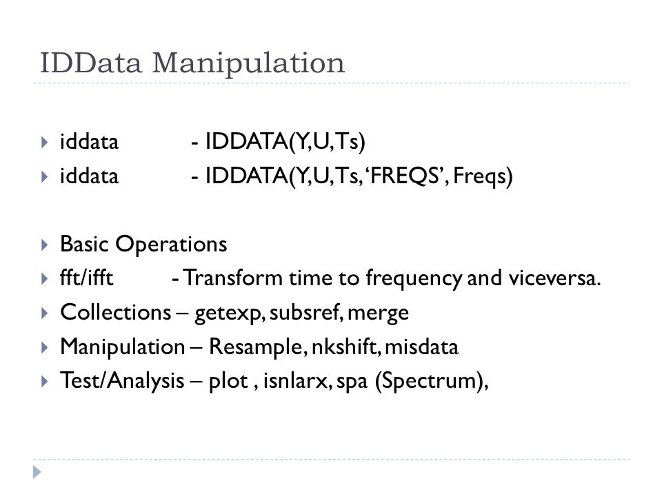 IDData Manipulation iddata - IDDATA(Y,U,Ts) iddata - IDDATA(Y,U,Ts, FREQS, Freqs) Basic Operations fft/ifft - Transform time to frequency and vicevers