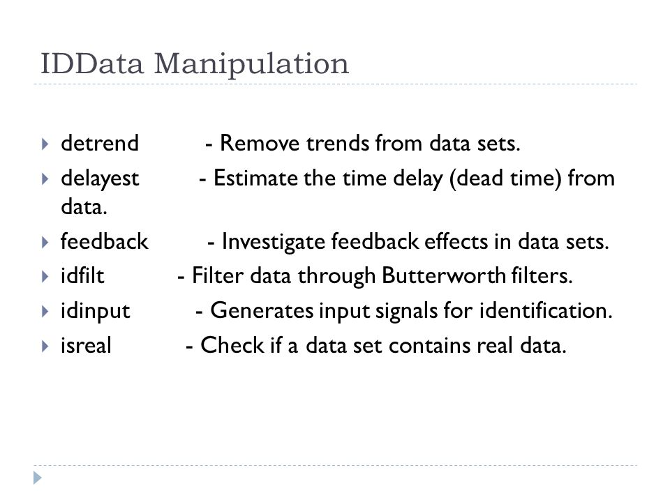 IDData Manipulation detrend - Remove trends from data sets. delayest - Estimate the time delay (dead time) from data. feedback - Investigate feedback