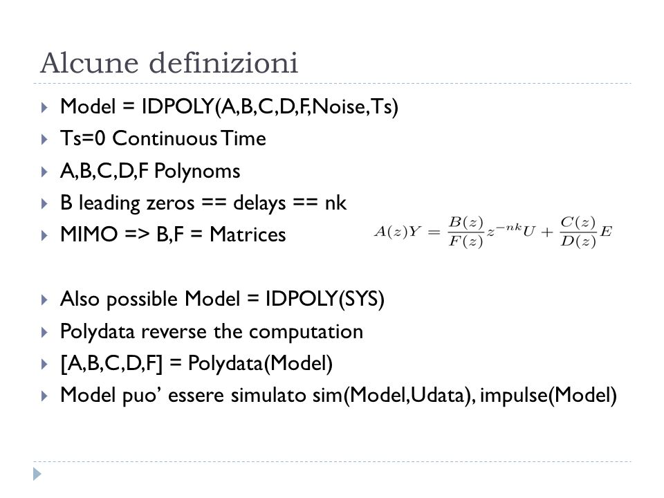 Alcune definizioni Model = IDPOLY(A,B,C,D,F,Noise,Ts) Ts=0 Continuous Time A,B,C,D,F Polynoms B leading zeros == delays == nk MIMO => B,F = Matrices A
