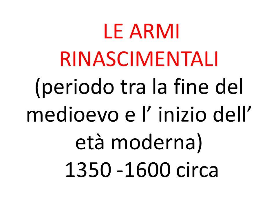 LE ARMI RINASCIMENTALI (periodo tra la fine del medioevo e l inizio dell età moderna) 1350 -1600 circa