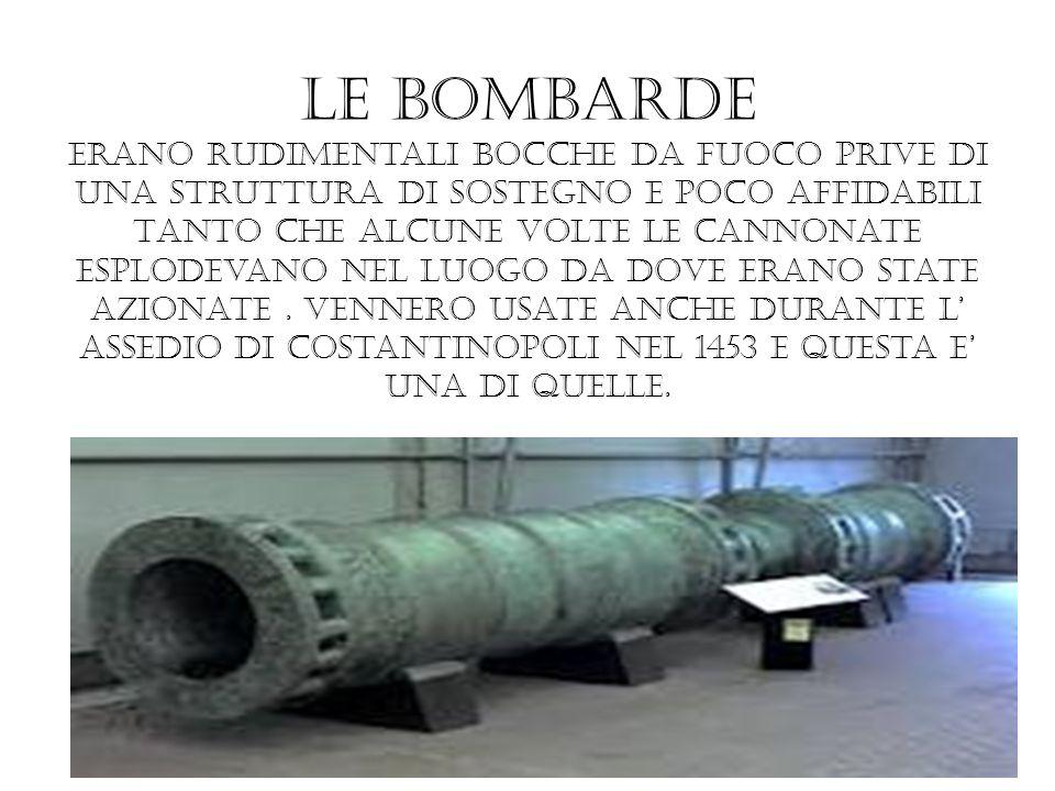 Le bombarde erano rudimentali bocche da fuoco prive di una struttura di sostegno e poco affidabili TANTO che alcune volte le cannonate esplodevano nel