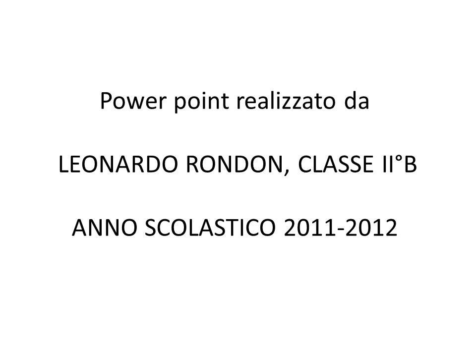 Power point realizzato da LEONARDO RONDON, CLASSE II°B ANNO SCOLASTICO 2011-2012