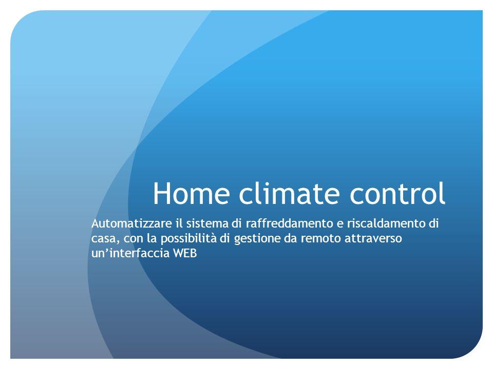 Home climate control Automatizzare il sistema di raffreddamento e riscaldamento di casa, con la possibilità di gestione da remoto attraverso uninterfa