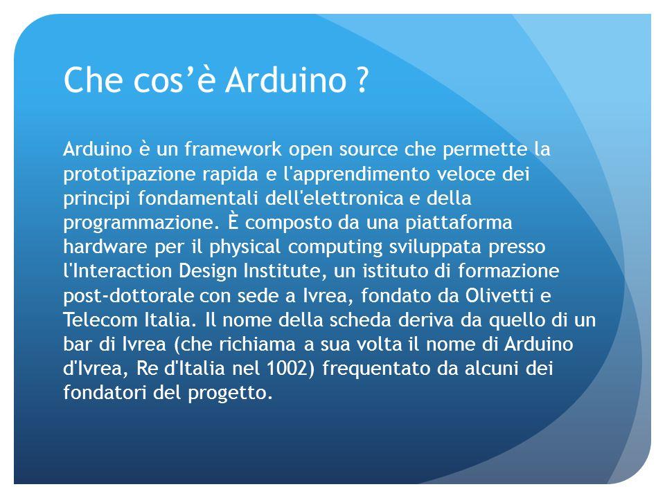 Che cosè Arduino ? Arduino è un framework open source che permette la prototipazione rapida e l'apprendimento veloce dei principi fondamentali dell'el