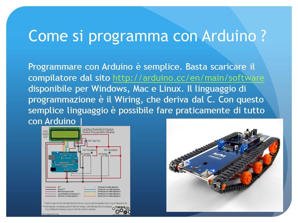 Come si programma con Arduino ? Programmare con Arduino è semplice. Basta scaricare il compilatore dal sito http://arduino.cc/en/main/software disponi