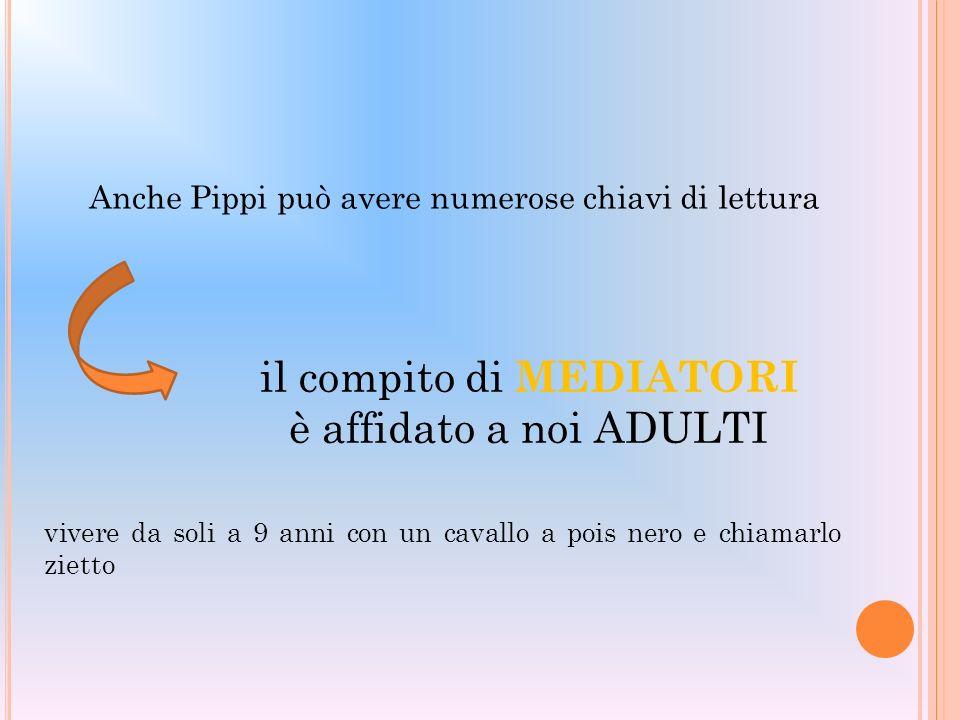 Anche Pippi può avere numerose chiavi di lettura il compito di MEDIATORI è affidato a noi ADULTI vivere da soli a 9 anni con un cavallo a pois nero e
