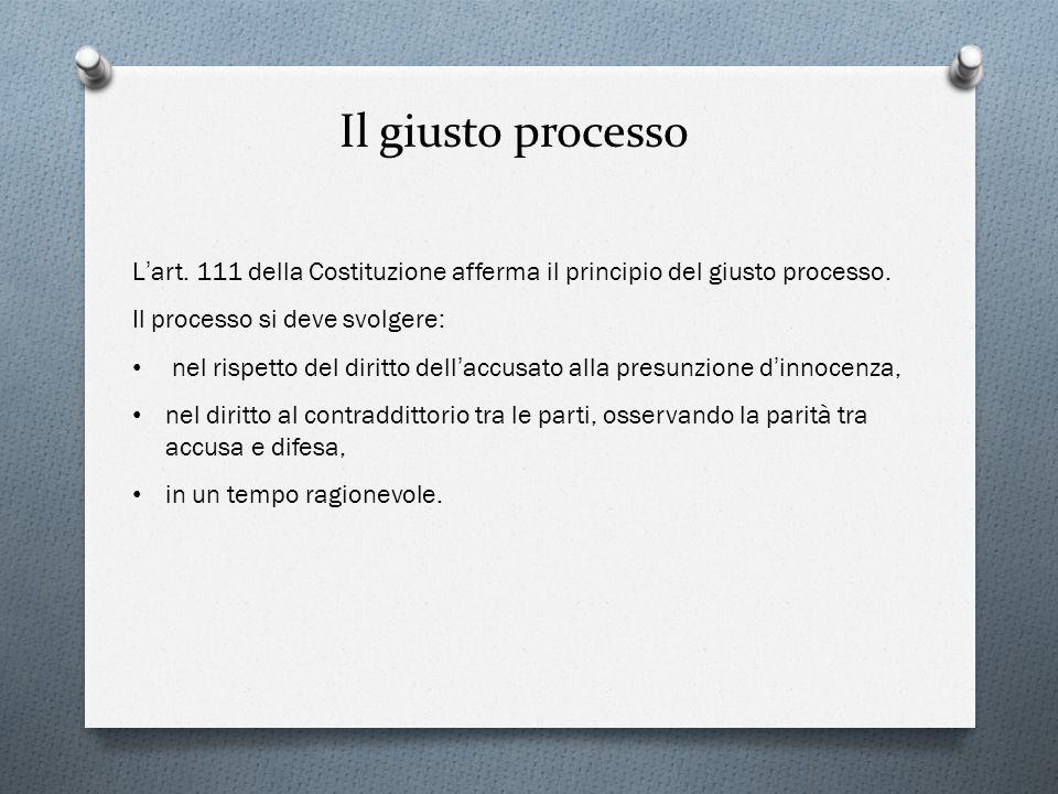 L art. 111 della Costituzione afferma il principio del giusto processo. Il processo si deve svolgere: nel rispetto del diritto dell accusato alla pres