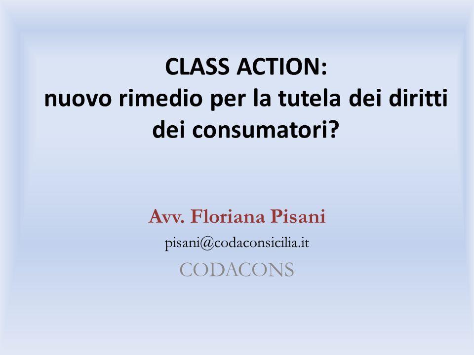 CLASS ACTION: nuovo rimedio per la tutela dei diritti dei consumatori? Avv. Floriana Pisani pisani@codaconsicilia.it CODACONS