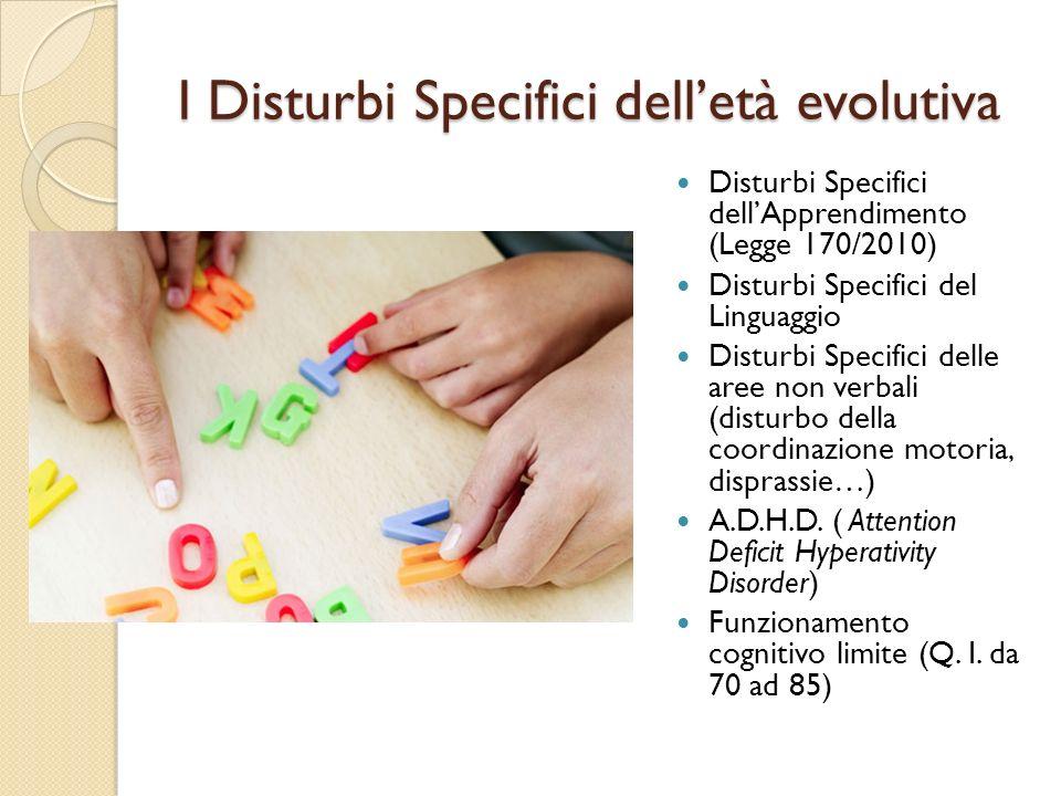 I Disturbi Specifici delletà evolutiva Disturbi Specifici dellApprendimento (Legge 170/2010) Disturbi Specifici del Linguaggio Disturbi Specifici dell