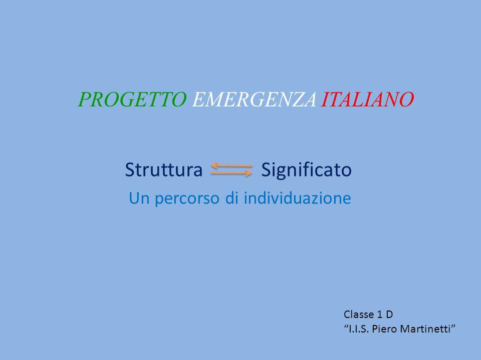 PROGETTO EMERGENZA ITALIANO Struttura Significato Un percorso di individuazione Classe 1 D I.I.S. Piero Martinetti