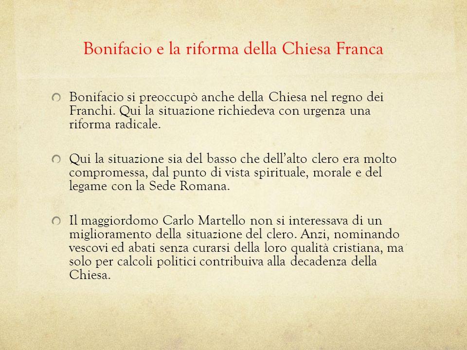 Bonifacio e la riforma della Chiesa Franca Bonifacio si preoccupò anche della Chiesa nel regno dei Franchi. Qui la situazione richiedeva con urgenza u