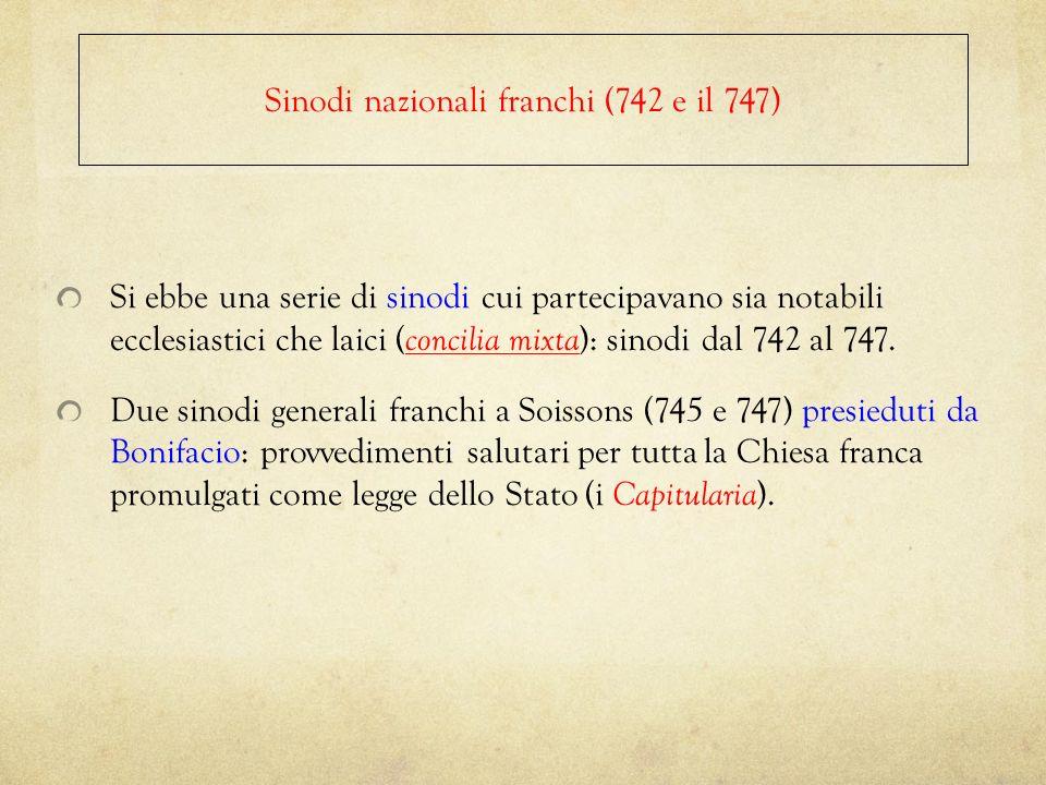 Si ebbe una serie di sinodi cui partecipavano sia notabili ecclesiastici che laici ( concilia mixta ): sinodi dal 742 al 747. Due sinodi generali fran