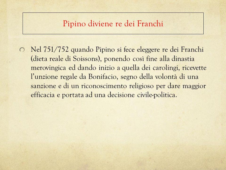 Nel 751/752 quando Pipino si fece eleggere re dei Franchi (dieta reale di Soissons), ponendo così fine alla dinastia merovingica ed dando inizio a que