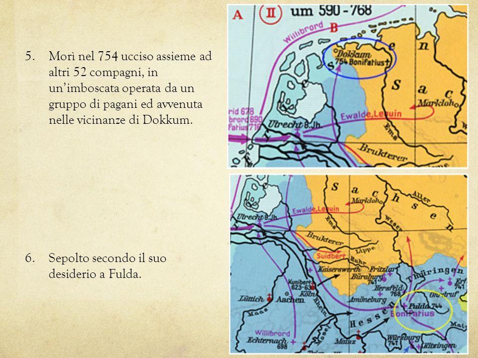 5. Morì nel 754 ucciso assieme ad altri 52 compagni, in unimboscata operata da un gruppo di pagani ed avvenuta nelle vicinanze di Dokkum. 6. Sepolto s
