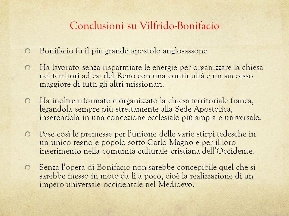 Conclusioni su Vilfrido-Bonifacio Bonifacio fu il più grande apostolo anglosassone. Ha lavorato senza risparmiare le energie per organizzare la chiesa