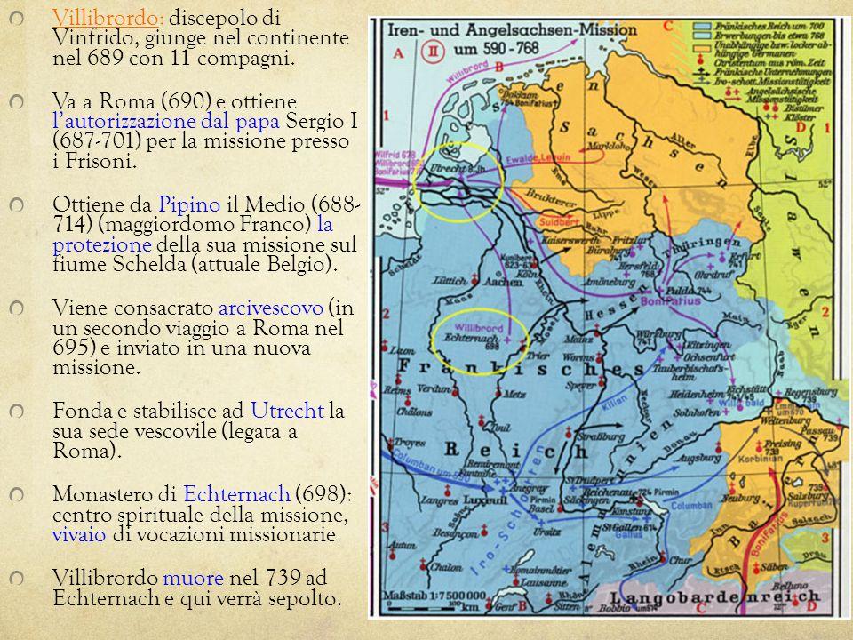 Villibrordo: discepolo di Vinfrido, giunge nel continente nel 689 con 11 compagni. Va a Roma (690) e ottiene lautorizzazione dal papa Sergio I (687-70