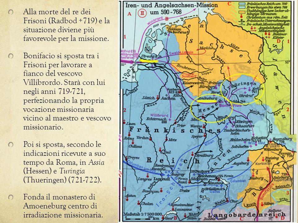Alla morte del re dei Frisoni (Radbod +719) e la situazione diviene più favorevole per la missione. Bonifacio si sposta tra i Frisoni per lavorare a f