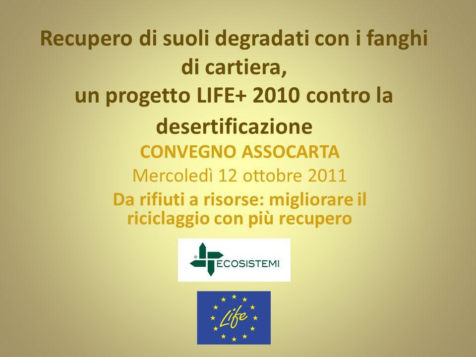 Recupero di suoli degradati con i fanghi di cartiera, un progetto LIFE+ 2010 contro la desertificazione CONVEGNO ASSOCARTA Mercoledì 12 ottobre 2011 D