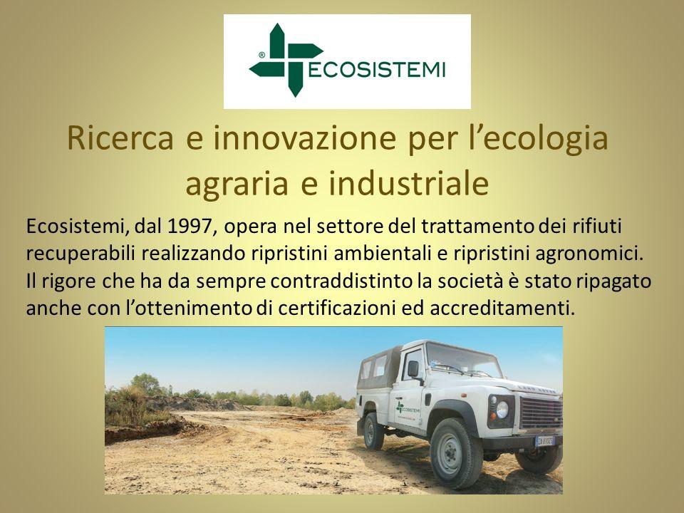 Ricerca e innovazione per lecologia agraria e industriale Ecosistemi, dal 1997, opera nel settore del trattamento dei rifiuti recuperabili realizzando