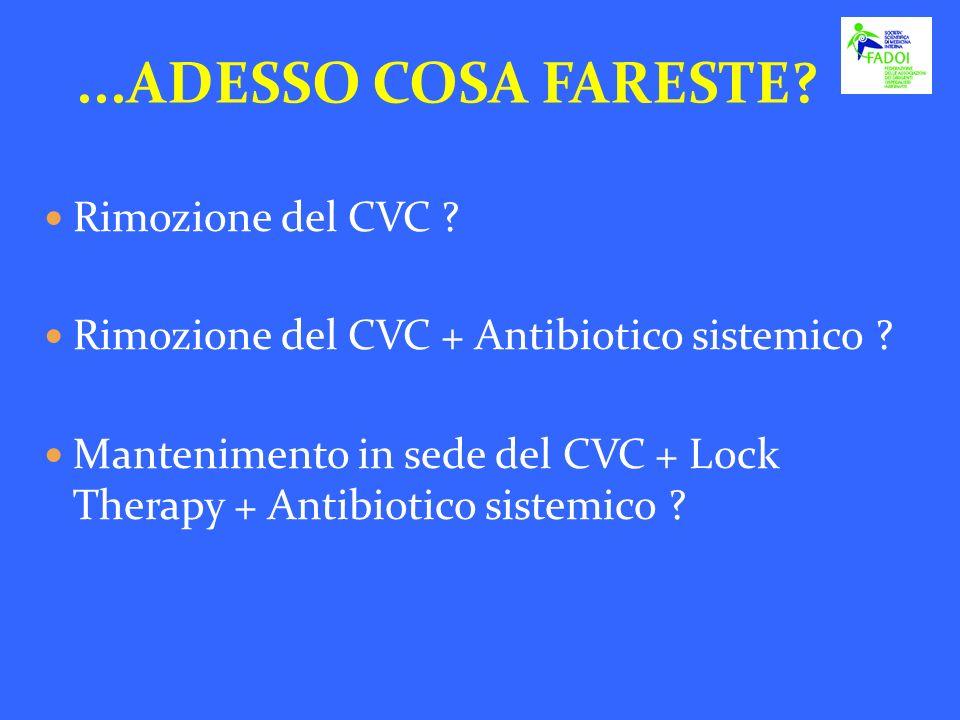 ...ADESSO COSA FARESTE? Rimozione del CVC ? Rimozione del CVC + Antibiotico sistemico ? Mantenimento in sede del CVC + Lock Therapy + Antibiotico sist