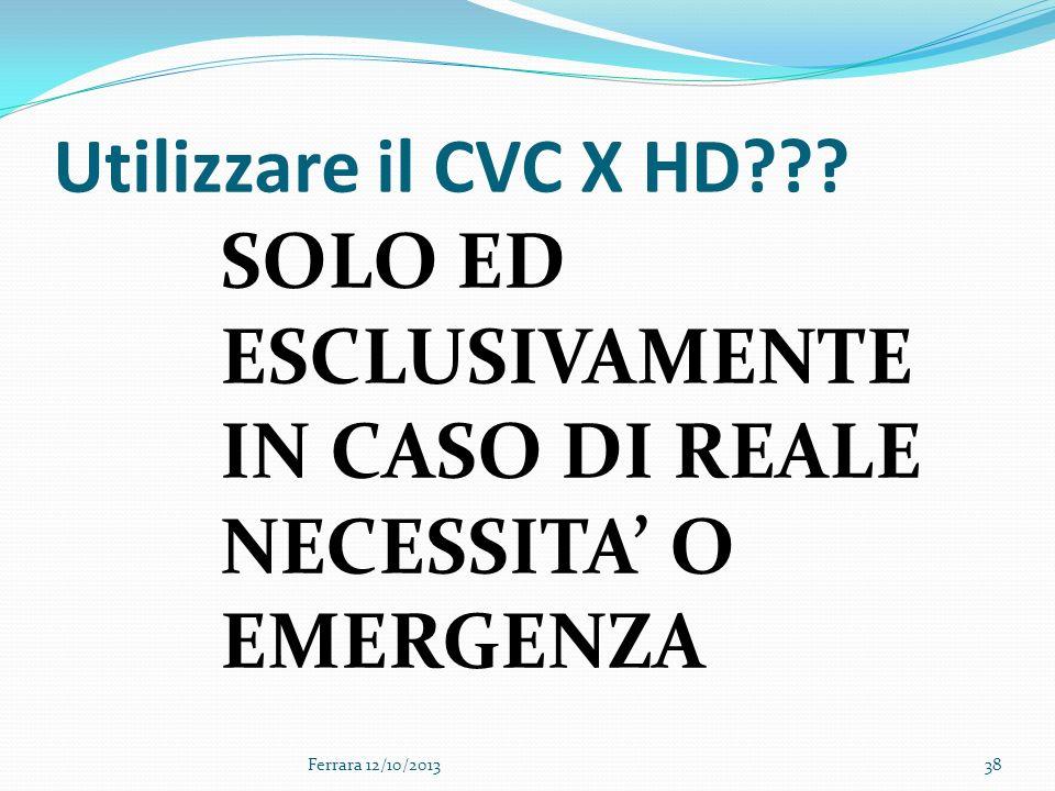 38 Utilizzare il CVC X HD??? SOLO ED ESCLUSIVAMENTE IN CASO DI REALE NECESSITA O EMERGENZA Ferrara 12/10/2013