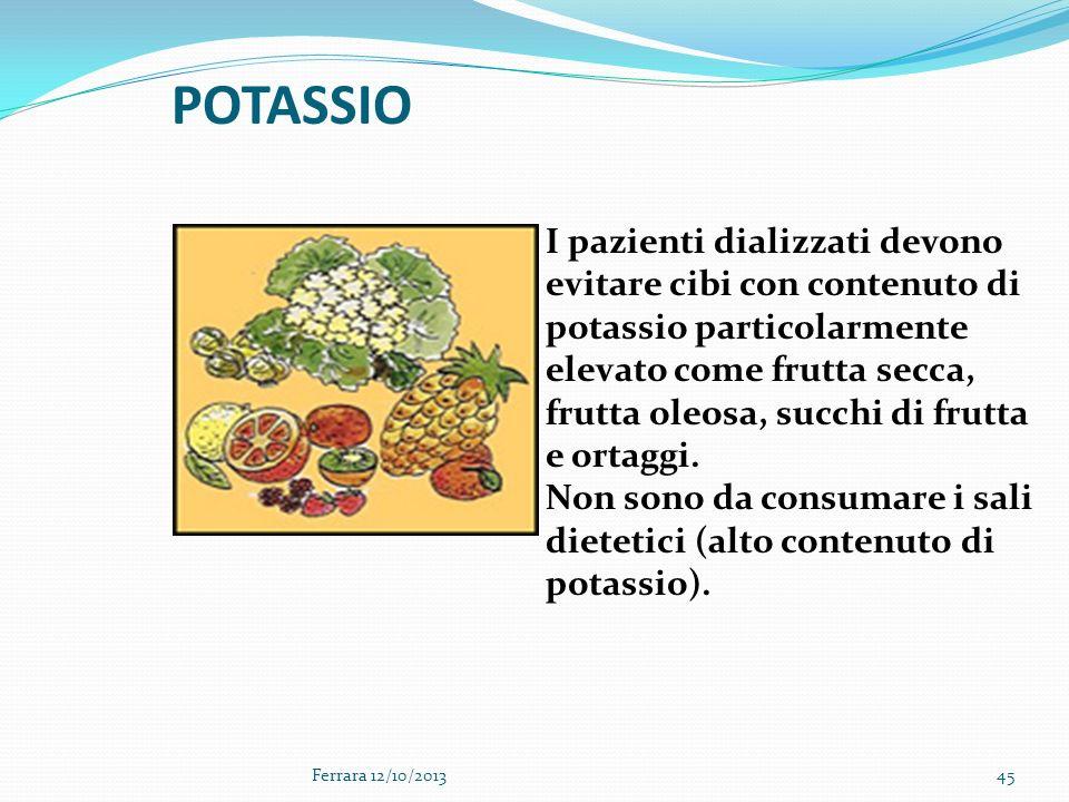 45 POTASSIO I pazienti dializzati devono evitare cibi con contenuto di potassio particolarmente elevato come frutta secca, frutta oleosa, succhi di fr