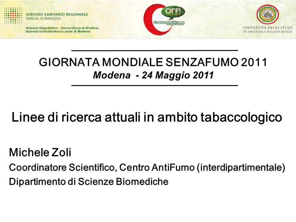 Linee di ricerca attuali in ambito tabaccologico GIORNATA MONDIALE SENZAFUMO 2011 Modena - 24 Maggio 2011 Michele Zoli Coordinatore Scientifico, Centr