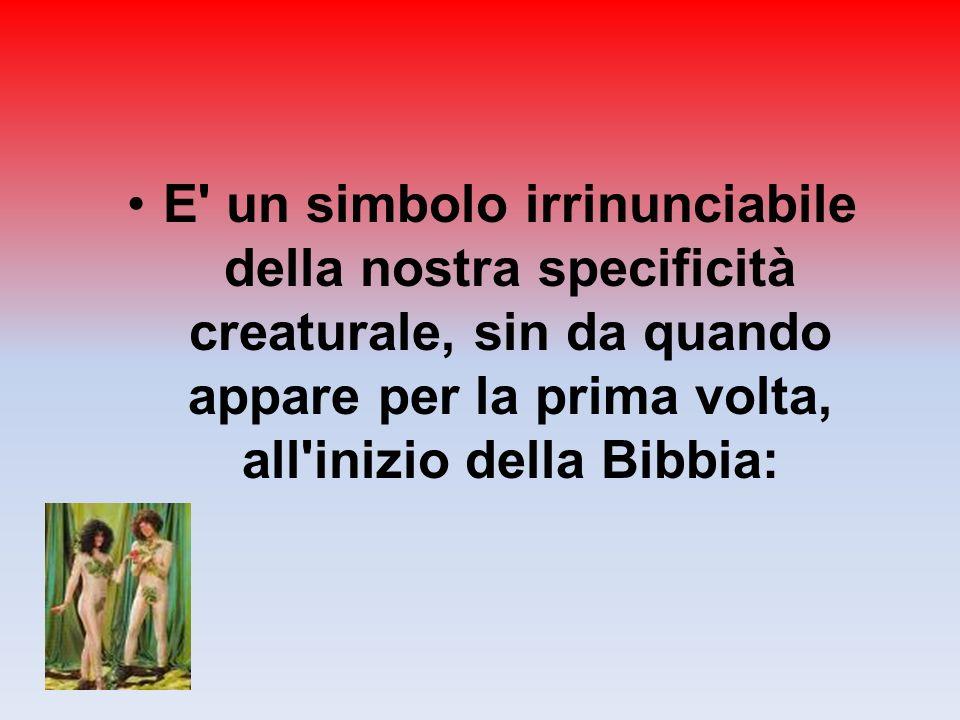 E' un simbolo irrinunciabile della nostra specificità creaturale, sin da quando appare per la prima volta, all'inizio della Bibbia: